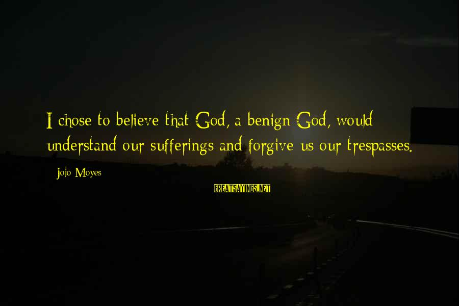 Trespasses Sayings By Jojo Moyes: I chose to believe that God, a benign God, would understand our sufferings and forgive