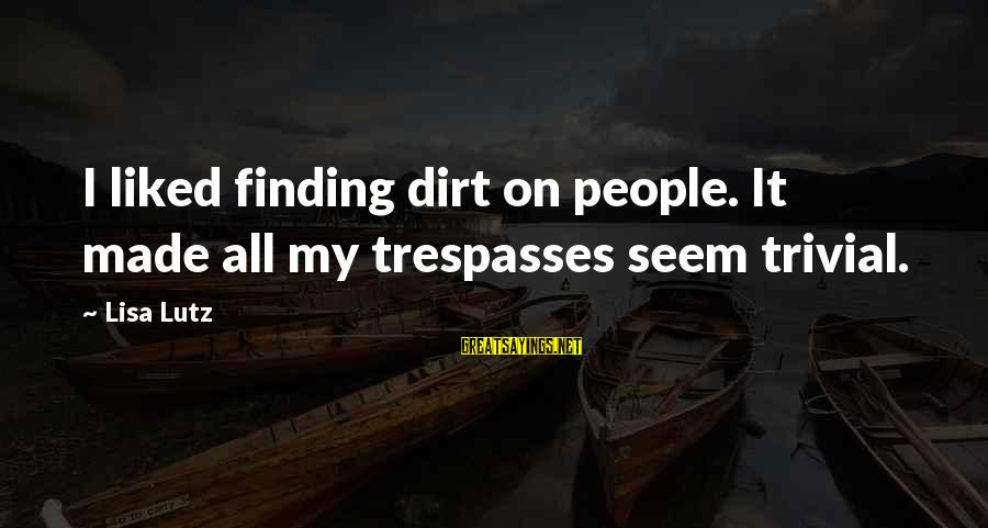 Trespasses Sayings By Lisa Lutz: I liked finding dirt on people. It made all my trespasses seem trivial.