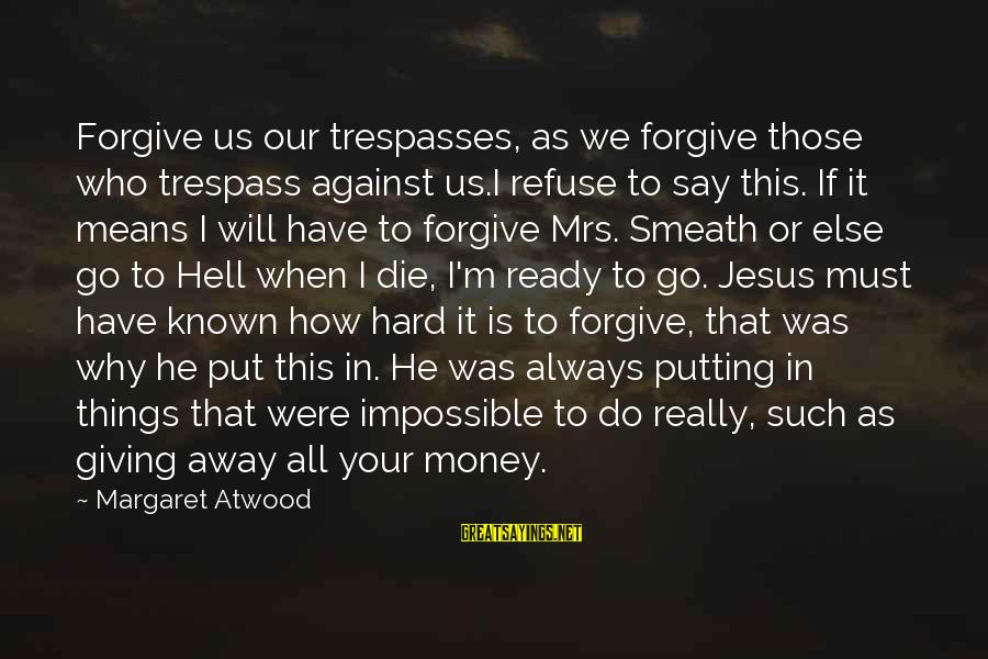 Trespasses Sayings By Margaret Atwood: Forgive us our trespasses, as we forgive those who trespass against us.I refuse to say