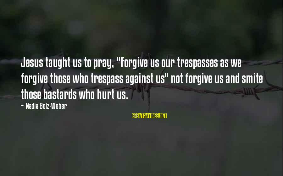 "Trespasses Sayings By Nadia Bolz-Weber: Jesus taught us to pray, ""Forgive us our trespasses as we forgive those who trespass"