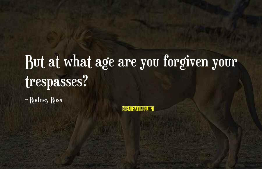 Trespasses Sayings By Rodney Ross: But at what age are you forgiven your trespasses?