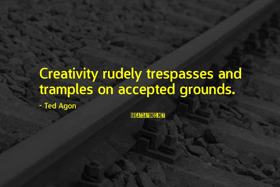 Trespasses Sayings By Ted Agon: Creativity rudely trespasses and tramples on accepted grounds.