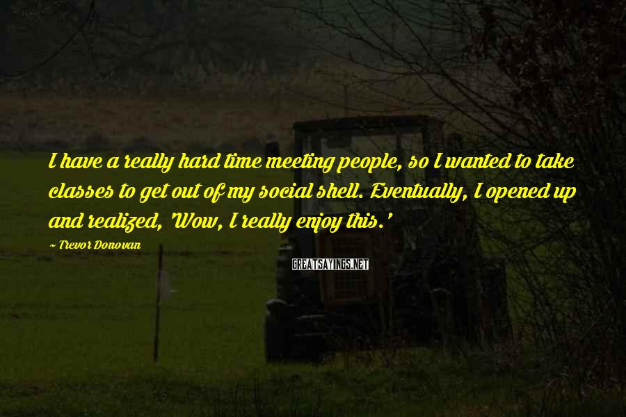 Trevor Donovan Sayings: I have a really hard time meeting people, so I wanted to take classes to