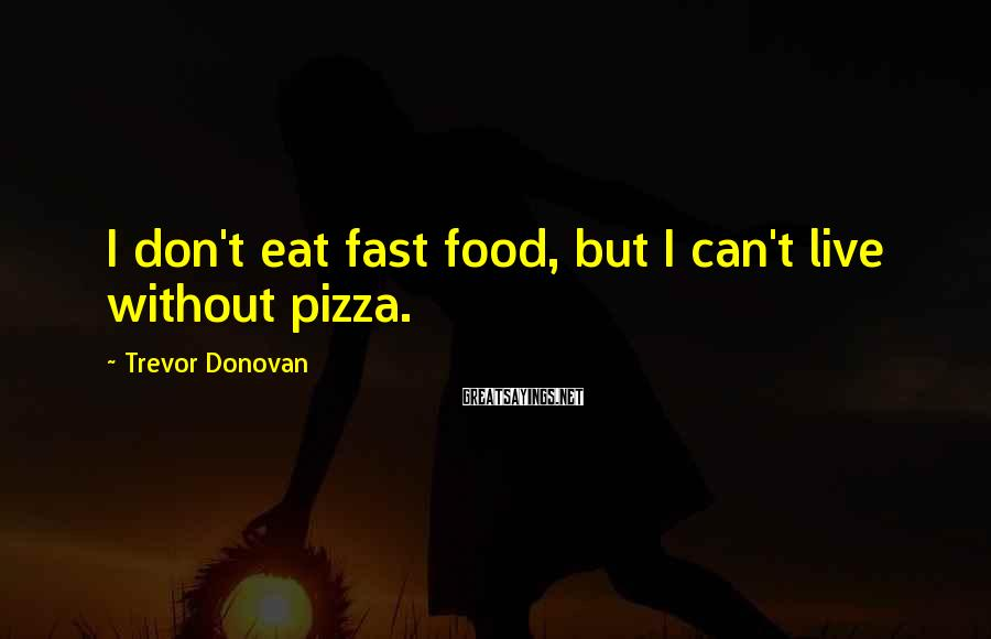 Trevor Donovan Sayings: I don't eat fast food, but I can't live without pizza.