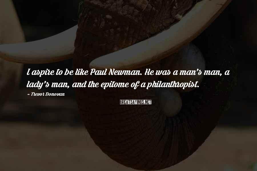 Trevor Donovan Sayings: I aspire to be like Paul Newman. He was a man's man, a lady's man,