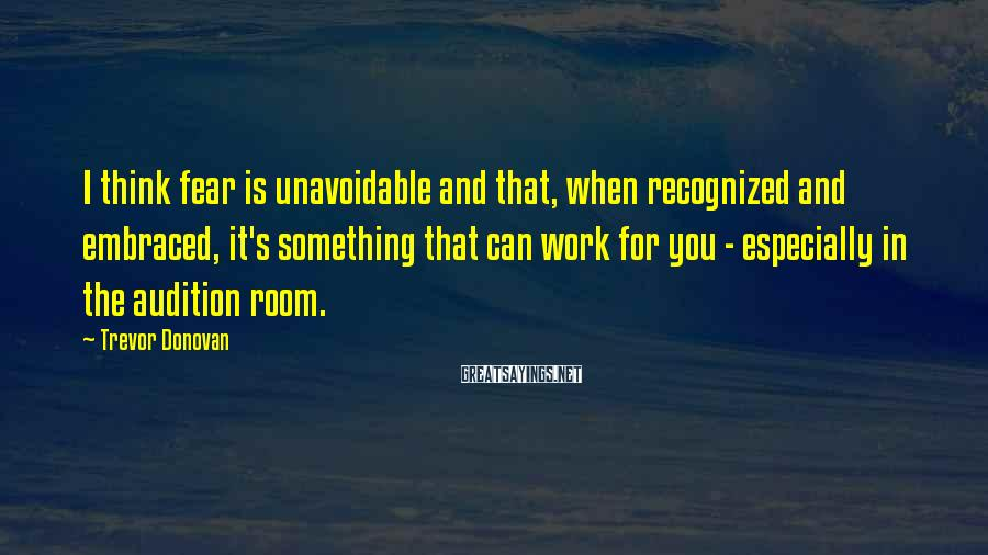 Trevor Donovan Sayings: I think fear is unavoidable and that, when recognized and embraced, it's something that can