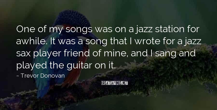 Trevor Donovan Sayings: One of my songs was on a jazz station for awhile. It was a song