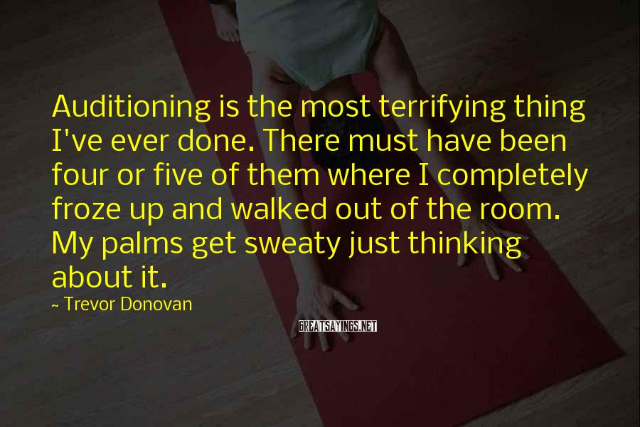 Trevor Donovan Sayings: Auditioning is the most terrifying thing I've ever done. There must have been four or