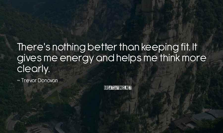 Trevor Donovan Sayings: There's nothing better than keeping fit. It gives me energy and helps me think more