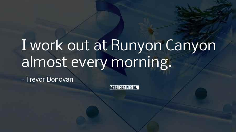 Trevor Donovan Sayings: I work out at Runyon Canyon almost every morning.