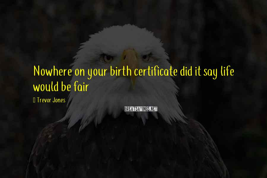Trevor Jones Sayings: Nowhere on your birth certificate did it say life would be fair