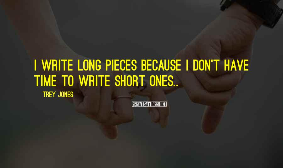Trey Jones Sayings: I write long pieces because I don't have time to write short ones..