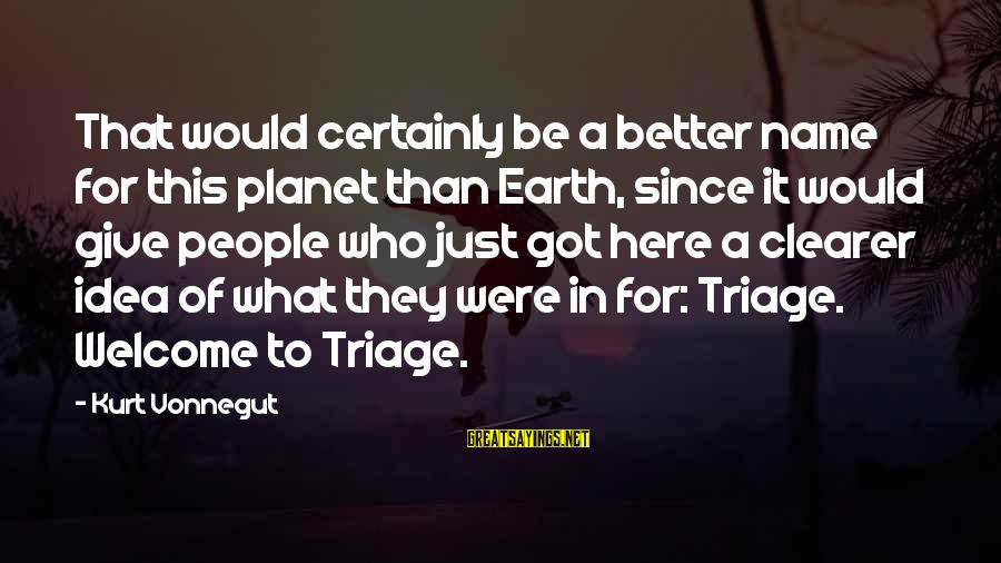 Triage Best Sayings By Kurt Vonnegut: That would certainly be a better name for this planet than Earth, since it would