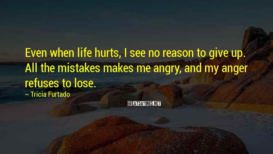 Tricia Furtado Sayings: Even when life hurts, I see no reason to give up. All the mistakes makes