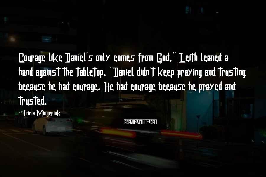 """Tricia Mingerink Sayings: Courage like Daniel's only comes from God."""" Leith leaned a hand against the tabletop. """"Daniel"""