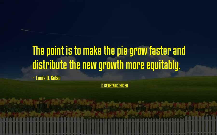 Tricks Ellen Hopkins Sayings By Louis O. Kelso: The point is to make the pie grow faster and distribute the new growth more