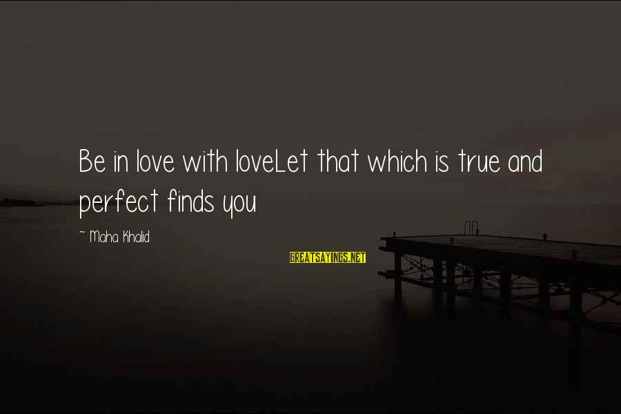 Trillian Astra Sayings By Maha Khalid: Be in love with loveLet that which is true and perfect finds you