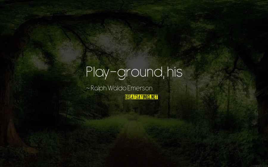 Trillian Astra Sayings By Ralph Waldo Emerson: Play-ground, his