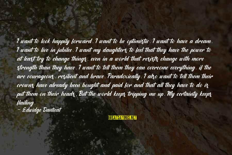 Tripping Over You Sayings By Edwidge Danticat: I want to look happily forward. I want to be optimistic. I want to have