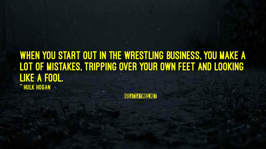 Tripping Over You Sayings By Hulk Hogan: When you start out in the wrestling business, you make a lot of mistakes, tripping