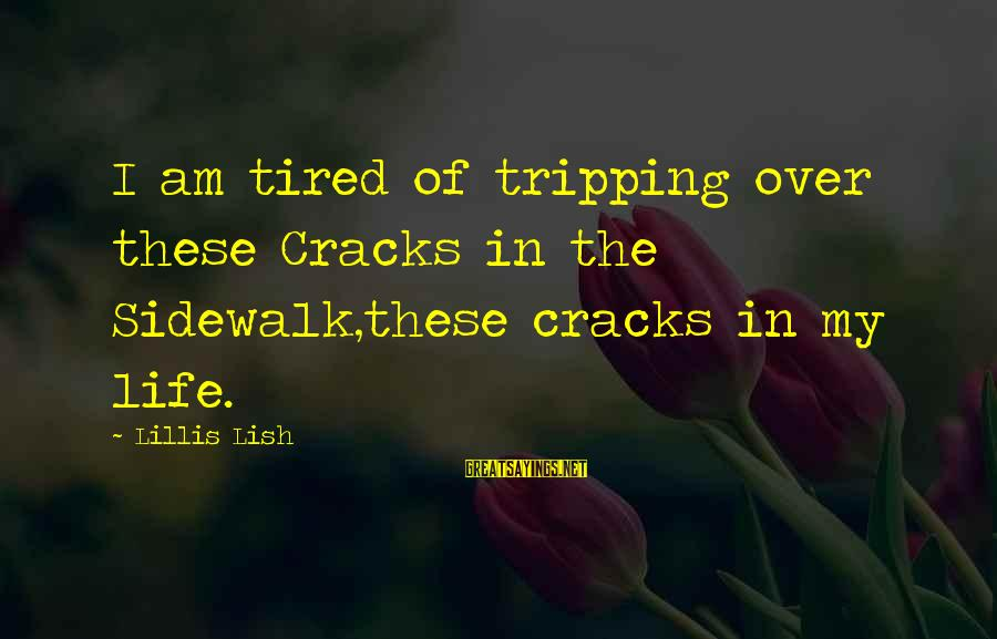 Tripping Over You Sayings By Lillis Lish: I am tired of tripping over these Cracks in the Sidewalk,these cracks in my life.