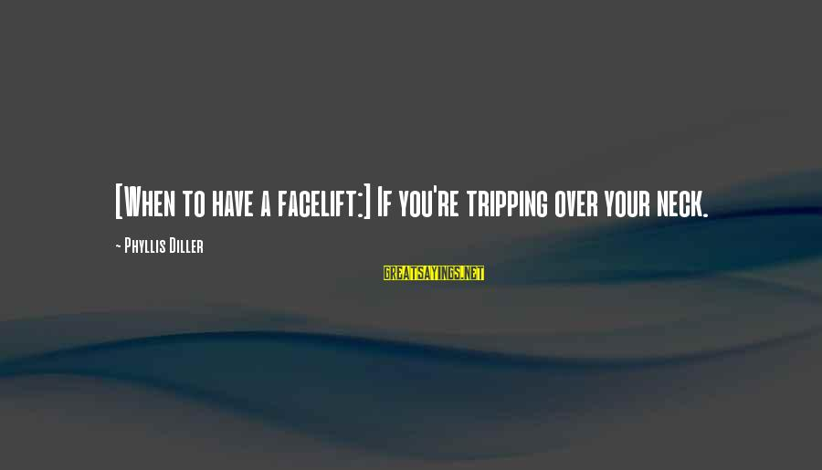 Tripping Over You Sayings By Phyllis Diller: [When to have a facelift:] If you're tripping over your neck.