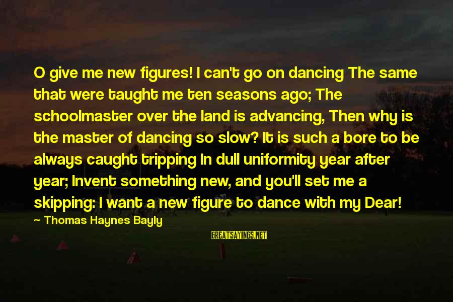 Tripping Over You Sayings By Thomas Haynes Bayly: O give me new figures! I can't go on dancing The same that were taught
