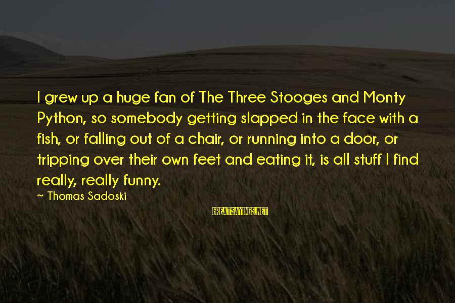 Tripping Over You Sayings By Thomas Sadoski: I grew up a huge fan of The Three Stooges and Monty Python, so somebody