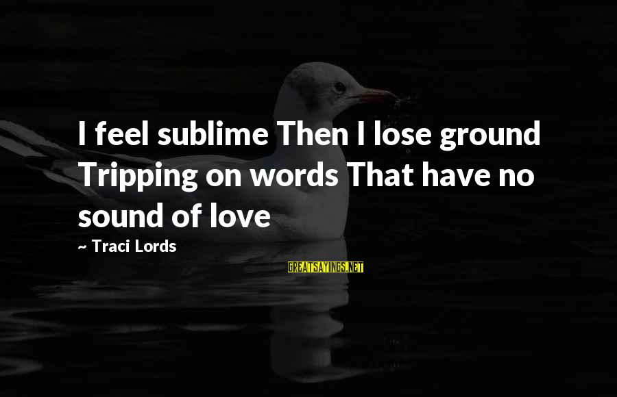 Tripping Over You Sayings By Traci Lords: I feel sublime Then I lose ground Tripping on words That have no sound of