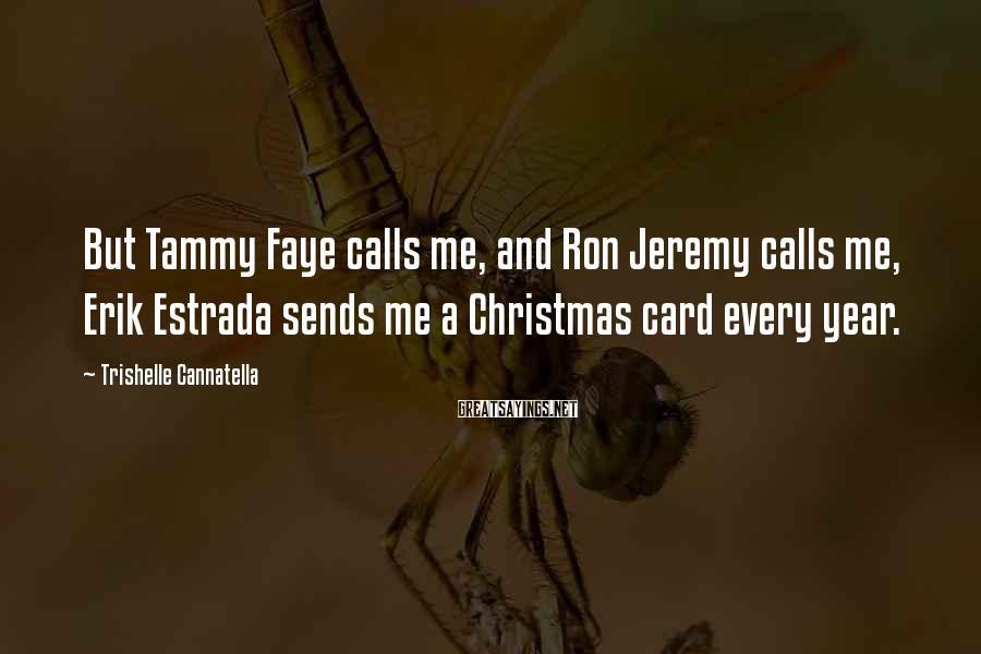 Trishelle Cannatella Sayings: But Tammy Faye calls me, and Ron Jeremy calls me, Erik Estrada sends me a