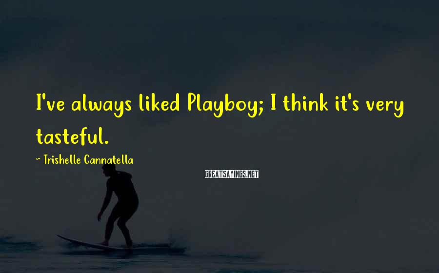 Trishelle Cannatella Sayings: I've always liked Playboy; I think it's very tasteful.