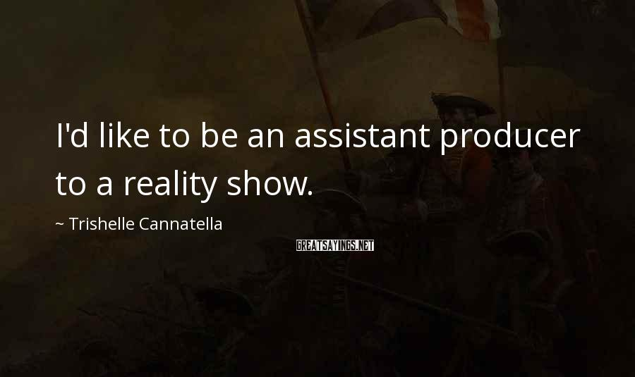 Trishelle Cannatella Sayings: I'd like to be an assistant producer to a reality show.