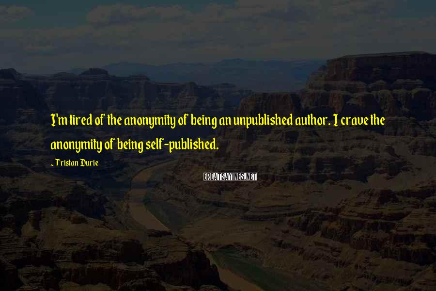 Tristan Durie Sayings: I'm tired of the anonymity of being an unpublished author. I crave the anonymity of