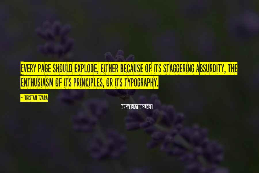 Tristan Tzara Sayings: Every page should explode, either because of its staggering absurdity, the enthusiasm of its principles,