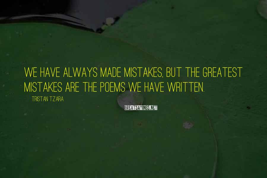 Tristan Tzara Sayings: We have always made mistakes, but the greatest mistakes are the poems we have written.