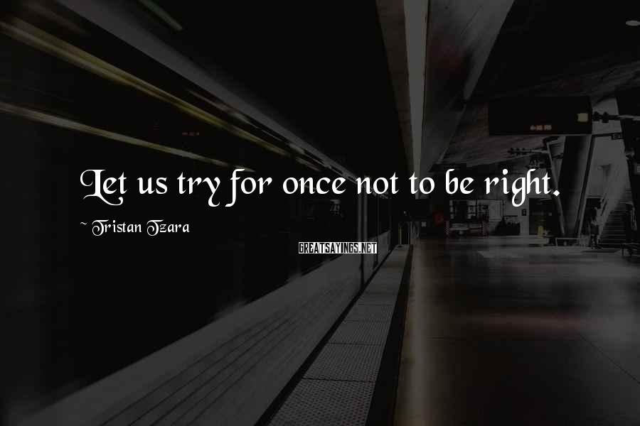 Tristan Tzara Sayings: Let us try for once not to be right.