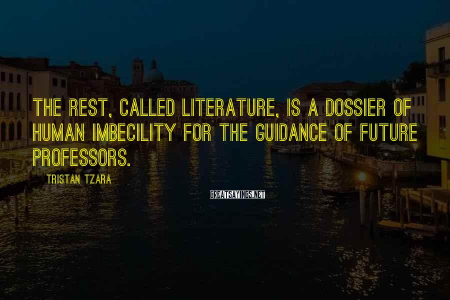Tristan Tzara Sayings: The rest, called literature, is a dossier of human imbecility for the guidance of future