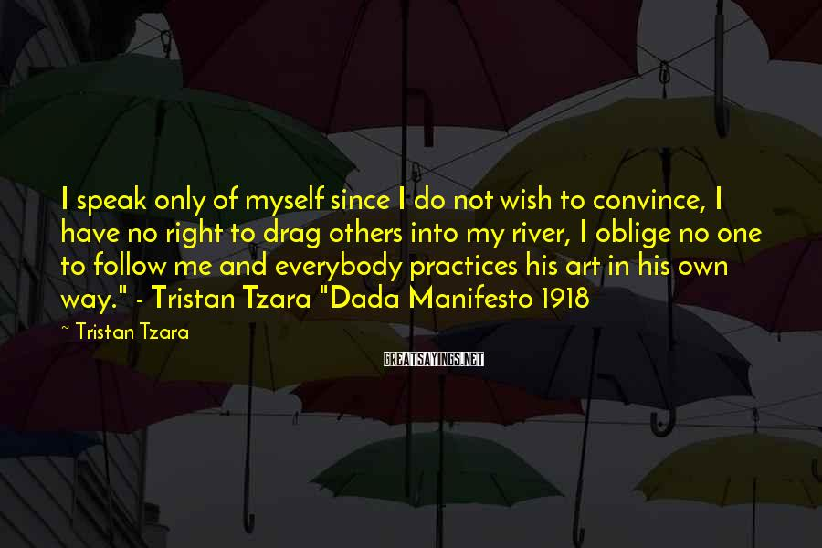 Tristan Tzara Sayings: I speak only of myself since I do not wish to convince, I have no