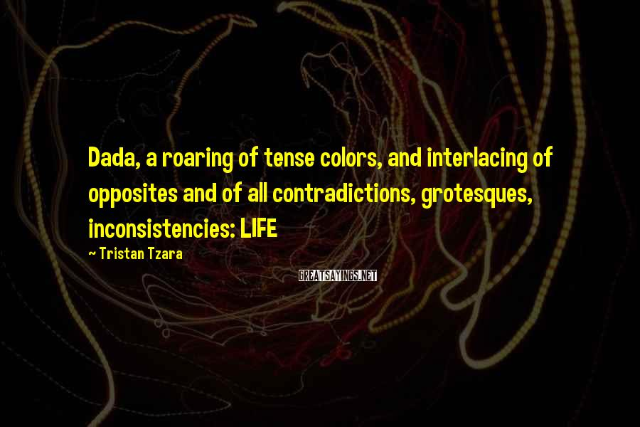 Tristan Tzara Sayings: Dada, a roaring of tense colors, and interlacing of opposites and of all contradictions, grotesques,