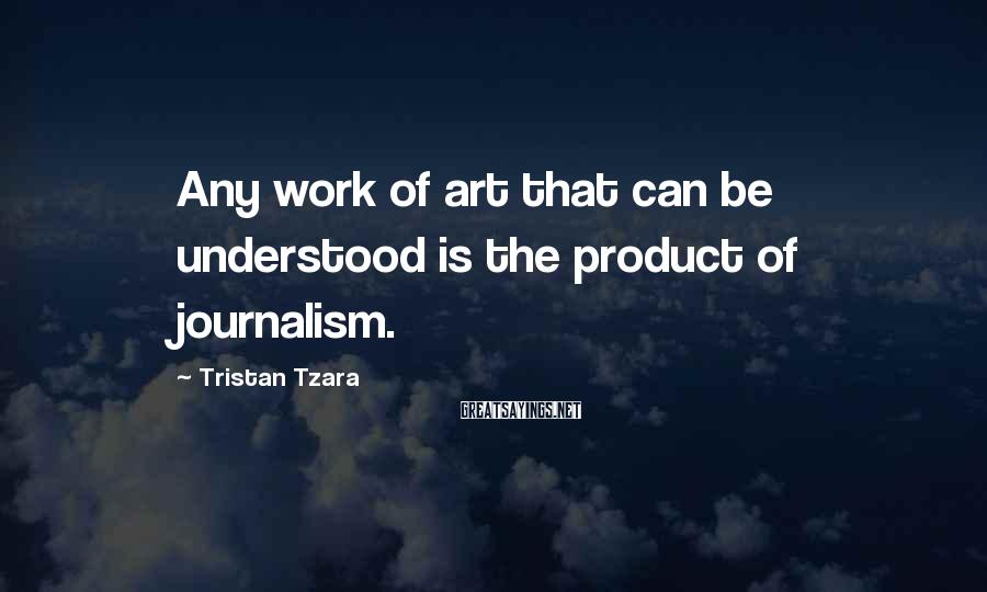 Tristan Tzara Sayings: Any work of art that can be understood is the product of journalism.