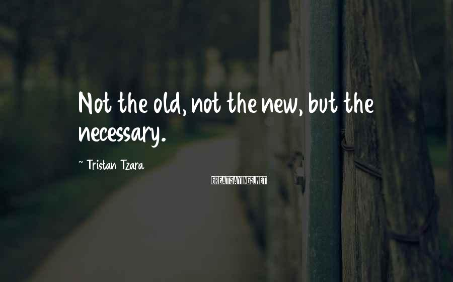 Tristan Tzara Sayings: Not the old, not the new, but the necessary.