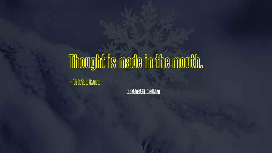 Tristan Tzara Sayings: Thought is made in the mouth.