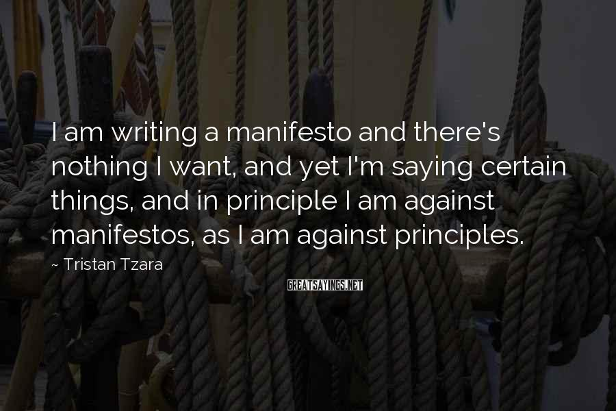 Tristan Tzara Sayings: I am writing a manifesto and there's nothing I want, and yet I'm saying certain