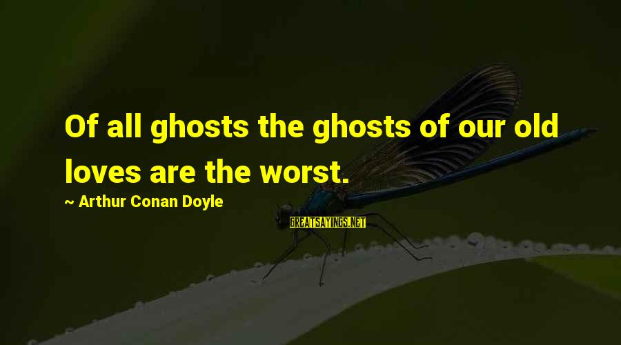Trolling Movie Sayings By Arthur Conan Doyle: Of all ghosts the ghosts of our old loves are the worst.