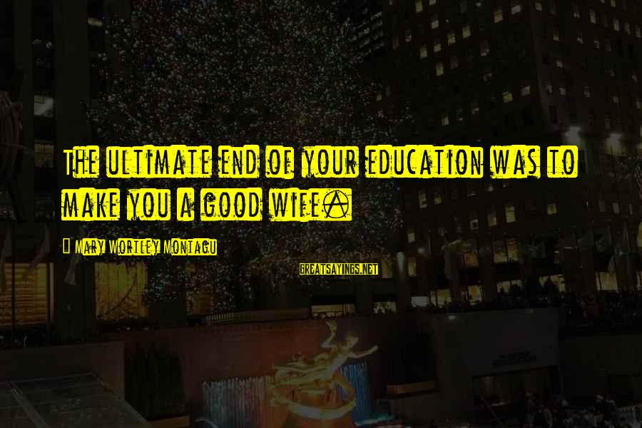 Trolling Movie Sayings By Mary Wortley Montagu: The ultimate end of your education was to make you a good wife.