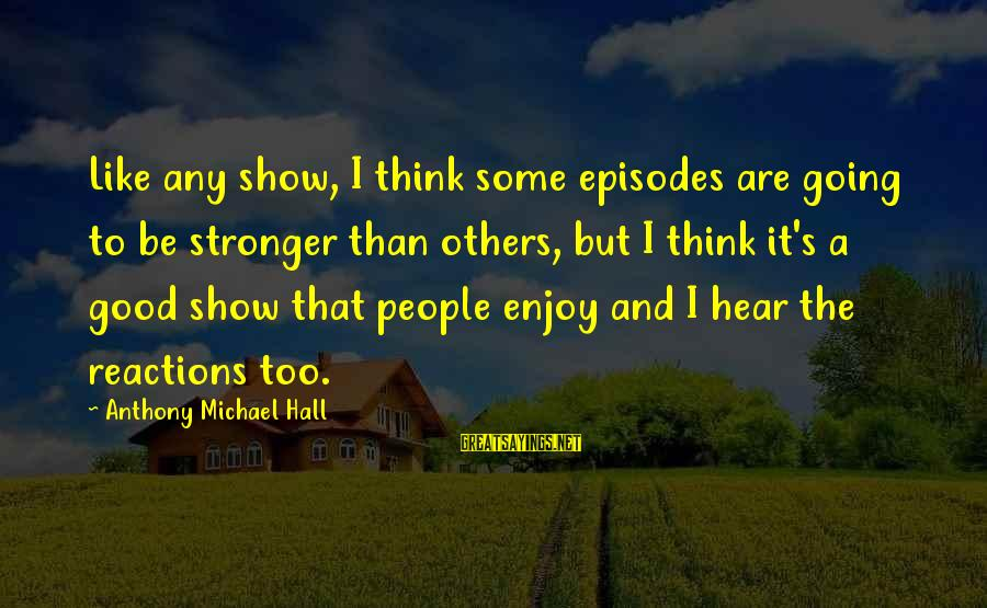 Trote Sayings By Anthony Michael Hall: Like any show, I think some episodes are going to be stronger than others, but