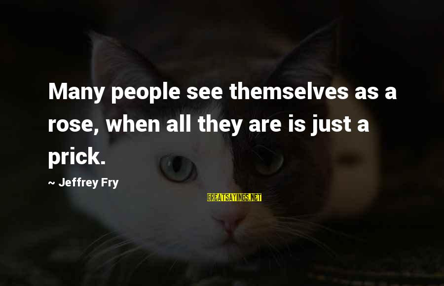 True Blood Family Sayings By Jeffrey Fry: Many people see themselves as a rose, when all they are is just a prick.