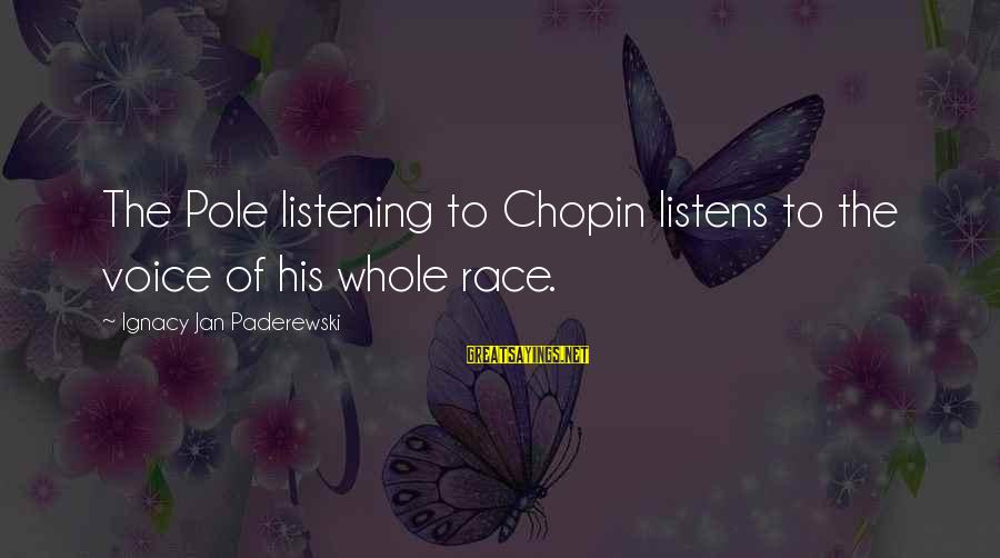True Friends Stay Forever Sayings By Ignacy Jan Paderewski: The Pole listening to Chopin listens to the voice of his whole race.