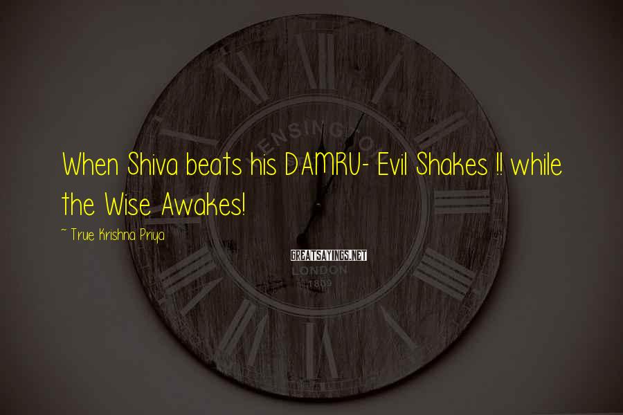 True Krishna Priya Sayings: When Shiva beats his DAMRU- Evil Shakes !! while the Wise Awakes!