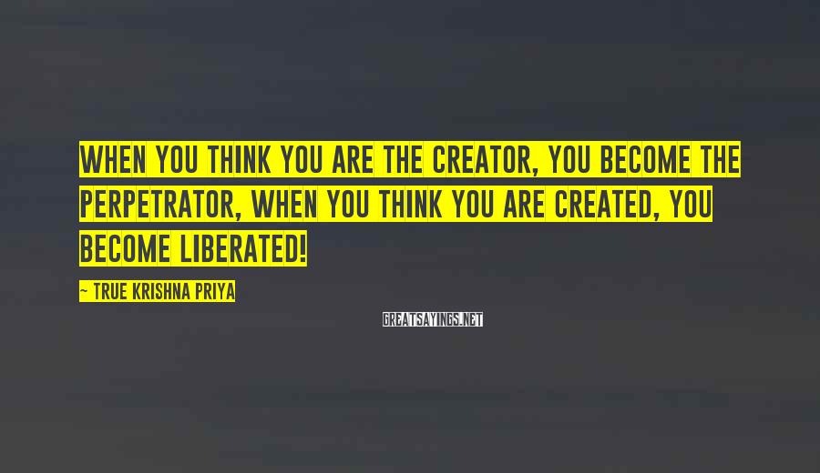 True Krishna Priya Sayings: When you think you are the Creator, You become the Perpetrator, When you think you